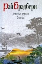 Рэй Брэдбери - Золотые яблоки Солнца (сборник)
