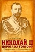 Мультатули П.В. - Николай II. Дорога на Голгофу: Свидетельствуя о Христе до смерти….