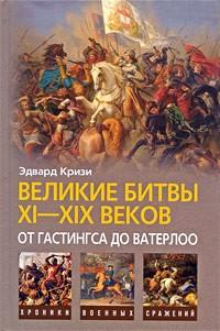 Эдвард Кризи - Великие битвы XI-XIX веков. От Гастингса до Ватерлоо