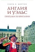 Генри В. Мортон - Англия и Уэльс. Прогулки по Британии
