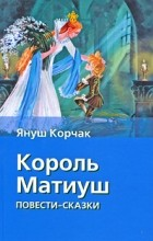 Корчак Януш - Король Матиуш. Король Матиуш на необитаемом острове (сборник)