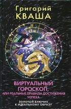 Григорий Кваша — Виртуальный гороскоп, или Реальные правила достижения успеха. Золотой ключик к идеальному образу
