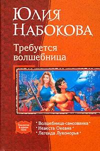 Юлия Набокова - Требуется волшебница: Волшебница-самозванка. Невеста Океана. Легенда Лукоморья (сборник)