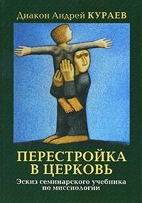Диакон Андрей Кураев - Перестройка в Церковь. Эскиз семинарского учебника миссиологии