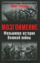 Марк Солонин - Мозгоимение. Фальшивая история Великой войны