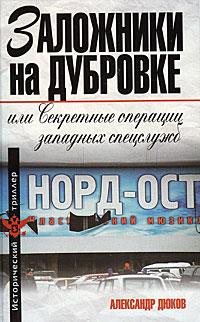 Дюков А.Р. - Заложники на Дубровке, или Секретные операции западных спецслужб