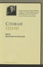 Стефан Цвейг - Амок. Незримая коллекция