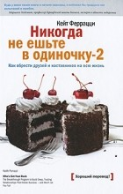 Кейт Феррацци - Никогда не ешьте в одиночку -2. Как обрести друзей и наставников на всю жизнь