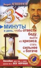 Андрей Левшинов — 3 минуты в день, чтобы отвести беду, выйти из кризиса, стать сильнее и богаче. Пособие для тех, у кого должно быть все хорошо