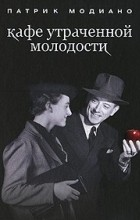 Патрик Модиано - Кафе утраченной молодости