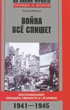 Леонид Рабичев - Война все спишет. Воспоминания офицера-связиста 31 армии. 1941-1945