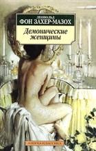 Леопольд фон Захер-Мазох - Демонические женщины. Повести (сборник)