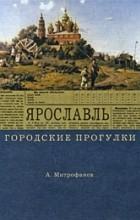 Митрофанов А.Г. - Ярославль. Городские прогулки