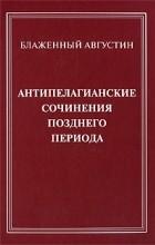 Блаженный Августин (Августин Аврелий) - Антипелагианские сочинения позднего периода