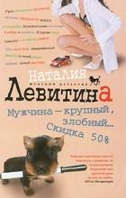 Наталия Левитина - Мужчина - крупный, злобный. .. Скидка 50%