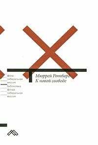 Мюррей Ротбард - К новой свободе. Либертарианский манифест