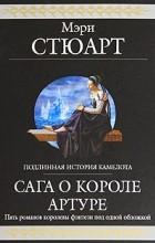 Мэри Стюарт - Сага о короле Артуре (сборник)