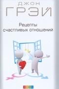 Грэй Д. - Рецепты счастливых отношений