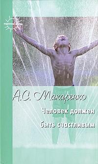 Антон Макаренко - Человек должен быть счастливым