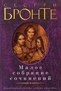 Шарлотта Бронте, Эмили Бронте, Энн Бронте - Малое собрание сочинений