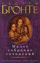 Шарлотта Бронте, Эмили Бронте, Энн Бронте - Малое собрание сочинений (сборник)