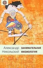 Никольский Александр - Занимательная физиология