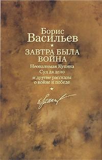 Борис Васильев - Завтра была война. Неопалимая Купина. Суд да дело и другие рассказы о войне и победе (сборник)