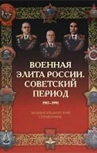 - Военная элита России. Советский период. 1917-1991