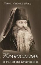 Серафим Роуз, иеромонах - Православие и религия будущего