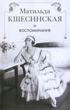 Матильда Кшесинская - Матильда Кшесинская. Воспоминания
