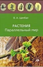 В. А. Цимбал - Растения. Параллельный мир