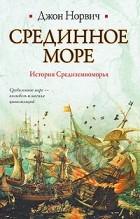 Джон Джулиус Купер Норвич - Срединное море. История Средиземноморья