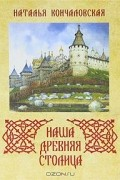 Наталья Кончаловская - Наша древняя столица