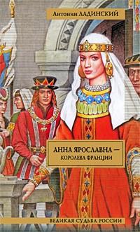 Антонин Ладинский - Анна Ярославна - королева Франции. Последний путь Владимира Мономаха (сборник)