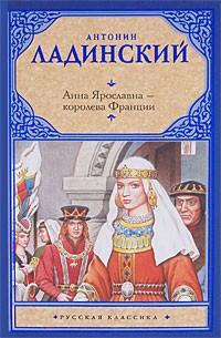 Антонин Ладинский - Анна Ярославна - королева Франции. Последний путь Владимира Мономаха
