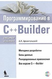 А. Я. Архангельский - Программирование C++Builder. 7-е изд. Архангельский  (+ CD-ROM)