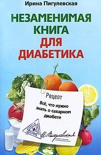 Ирина Пигулевская - Незаменимая книга для диабетика. Все что нужно знать о сахарном диабете