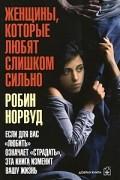"""Робин Норвуд - Женщины, которые любят слишком сильно. Если для Вас """"любить"""" означает """"страдать"""", эта книга изменит Вашу жизнь"""