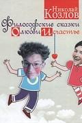 Николай Козлов - Философские сказки о любви и счастье