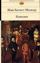 Жан Батист Мольер - Комедии (сборник)