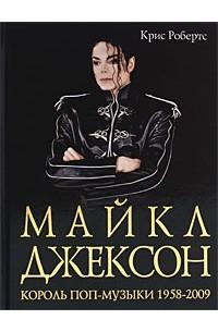 Крис Робертс - Майкл Джексон. Король поп-музыки 1958-2009