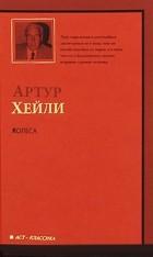 Артур Хейли - Колеса