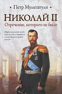 Петр Мультатули - Николай II. Отречение, которого не было