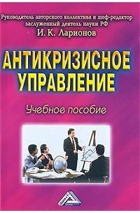 Ларионов И.К. - Антикризисное управление:учебное пособие.6-е изд