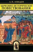 Лебедев А.П. - Церковно-исторические повествования. Из давних времен христианской Церкви