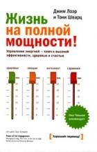 Джим Лоэр и Тони Шварц - Жизнь на полной мощности. Управление энергией - ключ к высокой эффективности, здоровью и счастью. 2-е изд