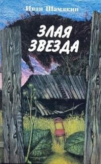 Иван Шамякин - Злая звезда
