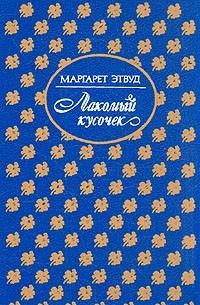 Маргарет Этвуд - Лакомый кусочек. Постижение (сборник)