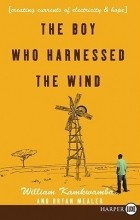 William Kamkwamba - The Boy Who Harnessed the Wind: Creating Currents of Electricity and Hope