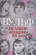 Виталий Вульф, Серафима Чеботарь - Великие женщины XX века